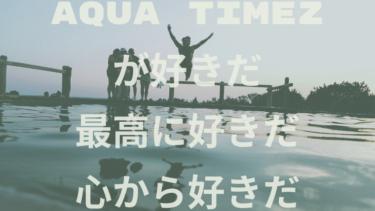 Aqua Timezが好きだ。最高に好きだ。心から好きだ。
